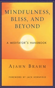 Mindfulness, Bliss, and Beyond - A Meditator's Handbook ebook by Ajahn Brahm,Jack Kornfield