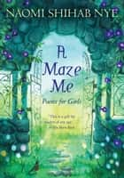 A Maze Me - Poems for Girls ebook by Terre Maher, Naomi Shihab Nye