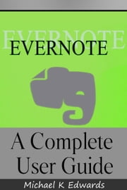 Evernote - A Complete User Guide How to Make Evernote Your Ultimate ebook by Michael Edwards