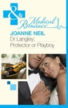 Dr Langley: Protector or Playboy? (Mills & Boon Medical) eBook by Joanna Neil
