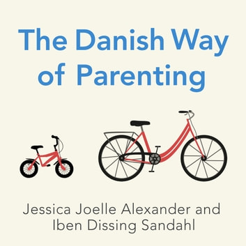 The Danish Way of Parenting - What the Happiest People in the World Know About Raising Confident, Capable Kids audiobook by Jessica Joelle Alexander,Iben Dissing Sandahl
