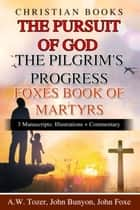 Christian Books The Pursuit Of God The Pilgrim's Progress Foxes Book Of Martyrs - 3 Manuscripts: Illustrations + Commentary ebook by John Bunyon, A.W. Tozer, John Foxe