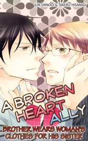 (Yaoi) A Broken Heart Ally - Brother wears woman's clothes for his sister ebook by JUN SHINOGI, TAKERU HISANAGI