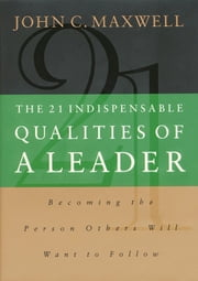 The 21 Indispensable Qualities of a Leader - Becoming the Person Others Will Want to Follow ebook by John Maxwell