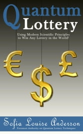 Quantum Lottery: Using Modern Scientific Principles to Win Any Lottery in the World! ebook by Sofia Louise Anderson