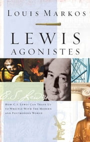 Lewis Agonistes: How C.S. Lewis Can Train Us to Wrestle with the Modern and Postmodern World ebook by Louis Markos