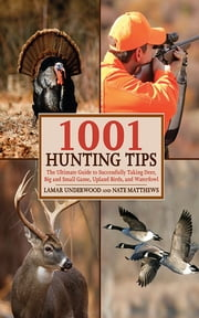 1001 Hunting Tips - The Ultimate Guide to Successfully Taking Deer, Big and Small Game, Upland Birds, and Waterfowl ebook by Lamar Underwood, Nate Matthews