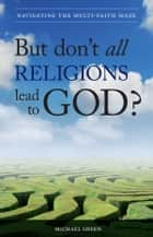 But Don't All Religions Lead to God?: Navigating the Multi-Faith Maze ebook by Michael Green