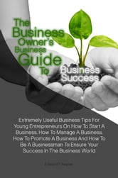 The Business Owner's Business Guide To Business Success - Extremely Useful Business Tips For Young Entrepreneurs On How To Start A Business, How To Manage A Business, How To Promote A Business And How To Be A Businessman To Ensure Your Success In The Business World ebook by Edward F. Napier