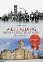 West Riding Pauper Lunatic Asylum Through Time ebook by Mark Davis