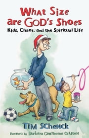 What Size are God's Shoes - Kids, Chaos, and the Spiritual Life ebook by Barbara Cawthorne Crafton,Tim Schenck