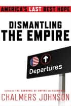 Dismantling the Empire ebook by Chalmers Johnson