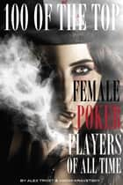 100 of the Top Female Poker Players of All Time ebook by alex trostanetskiy