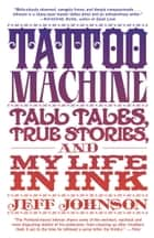 Tattoo Machine - Tall Tales, True Stories, and My Life in Ink ebook by Jeff Johnson