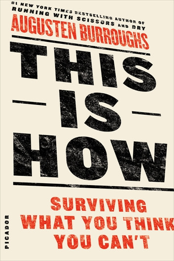 This Is How - Proven Aid in Overcoming Shyness, Molestation, Fatness, Spinsterhood, Grief, Disease, Lushery, Decrepitude & More. For Young and Old Alike. eBook by Augusten Burroughs