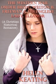 The Western Mail Order Bride: Weston B. Freeman & His English Lady, Eleanor (A Christian Historical Romance) ebook by Helen Keating