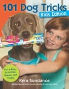 101 Dog Tricks, Kids Edition - Fun and Easy Activities, Games, and Crafts eBook by Kyra Sundance