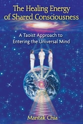 The Healing Energy of Shared Consciousness - A Taoist Approach to Entering the Universal Mind ebook by Mantak Chia