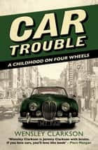 Car Trouble - A Childhood on Four Wheels ebook by Wensley Clarkson