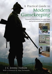 A Practical Guide To Modern Gamekeeping - Essential information for part-time and professional gamekeepers ebook by J.C. Jeremy Hobson