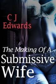 The Making of A Submissive Wife ebook by CJ Edwards