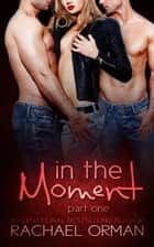 In The Moment: Part One ebook by Rachael Orman