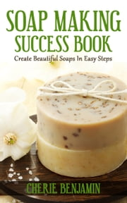 Soap Making Success Book ebook by Cherie Benjamin