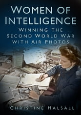 Women of Intelligence - Winning the Second World War with Air Photos ebook by Christine Halsall