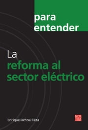 La reforma al sector eléctrico ebook by Enrique Ochoa Reza