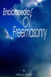 Encyclopedia of Freemasonry: And Its Kindred Sciences Comprising the Whole Range of Arts, Sciences and Literature As Connected With the Institution ebook by MacKey, Albert, G.