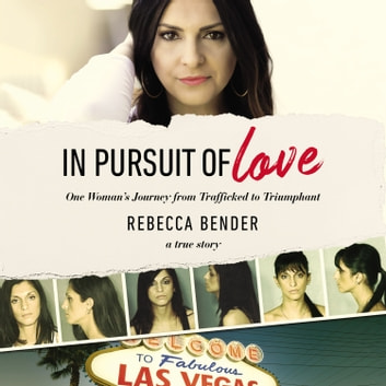 In Pursuit of Love - One Woman's Journey from Trafficked to Triumphant audiobook by Rebecca Bender