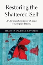 Restoring the Shattered Self - A Christian Counselor's Guide to Complex Trauma ebook by Heather Davediuk Gingrich
