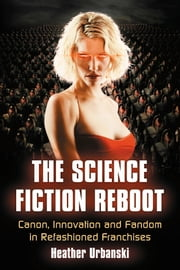 The Science Fiction Reboot - Canon, Innovation and Fandom in Refashioned Franchises ebook by Heather Urbanski