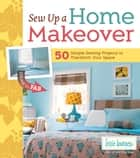 Sew Up a Home Makeover - 50 Simple Sewing Projects to Transform Your Space ebook by Lexie Barnes