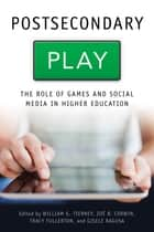 Postsecondary Play - The Role of Games and Social Media in Higher Education ebook by William G. Tierney, Zoë B. Corwin, Tracy Fullerton,...