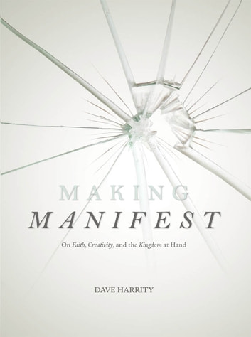 Making Manifest: On Faith, Creativity, and the Kingdom at Hand ebook by Dave Harrity