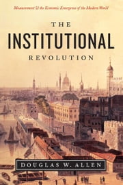 The Institutional Revolution - Measurement and the Economic Emergence of the Modern World ebook by Douglas W. Allen