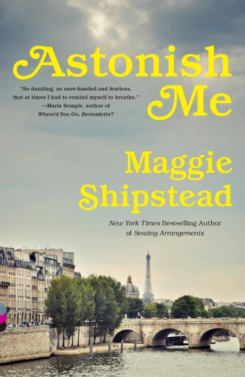 Astonish Me - A novel ebook by Maggie Shipstead