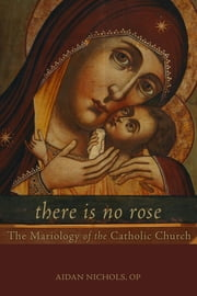 There Is No Rose - The Mariology of the Catholic Church ebook by Aidan Nichols