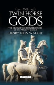 The Twin Horse Gods - The Dioskouroi in Mythologies of the Ancient World ebook by Henry John Walker