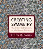 Creating Symmetry - The Artful Mathematics of Wallpaper Patterns ebook by Frank A. Farris