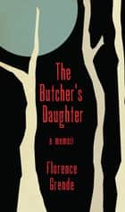 The Butcher's Daughter A Memoir ebook by Florence Grende