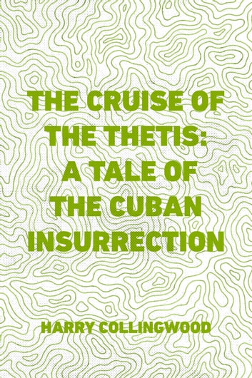 The Cruise of the Thetis: A Tale of the Cuban Insurrection ebook by Harry Collingwood