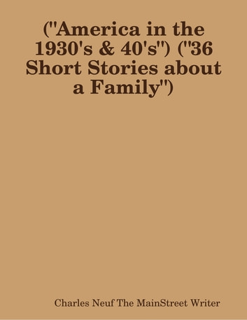 "(""America in the 1930's & 40's"") (""36 Short Stories about a Family"") ebook by Charles Neuf The MainStreet Writer"