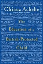 The Education of a British-Protected Child - Essays ebook by Chinua Achebe