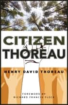 Citizen Thoreau - Walden, Civil Disobedience, Life Without Principle, Slavery in Massachusetts, A Plea for Captain John Brown ebook by Henry David Thoreau, Richard F. Fleck