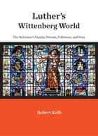 Luther's Wittenberg World - The Reformer's Family, Friends, Followers, and Foes ebook by Robert Kolb