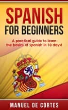 Spanish For Beginners: A Practical Guide to Learn the Basics of Spanish in 10 Days! - Language Series ebook by Manuel De Cortes