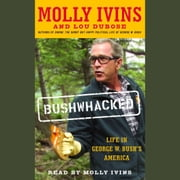 Bushwhacked - Life in George W. Bush's America audiobook by Molly Ivins, Lou Dubose