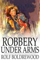 Robbery Under Arms - A Story of Life and Adventure in the Bush and in the Goldfields of Australia ebook by Rolf Boldrewood